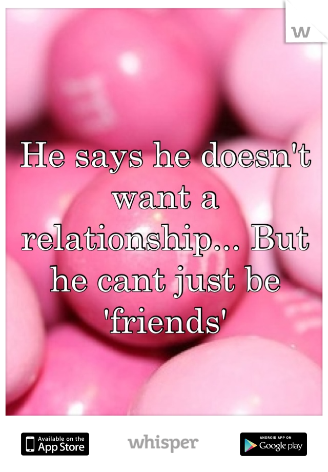 He says he doesn't want a relationship... But he cant just be 'friends'