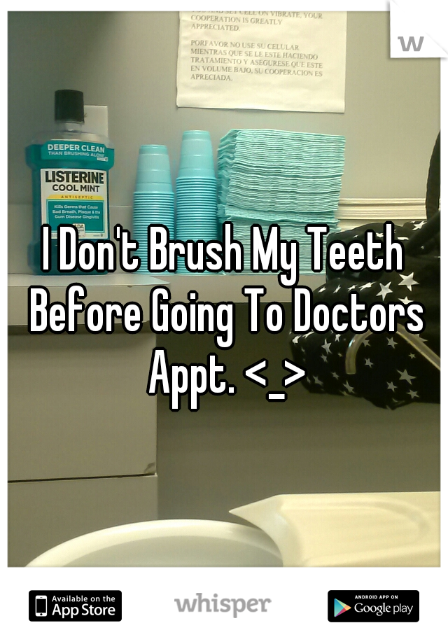 I Don't Brush My Teeth Before Going To Doctors Appt. <_>