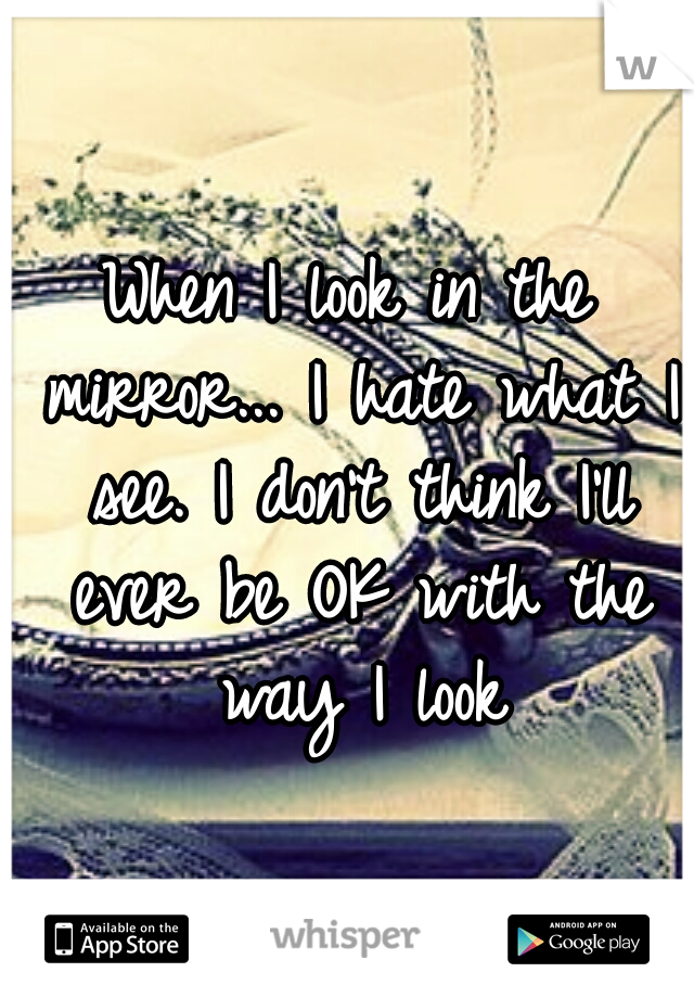 When I look in the mirror... I hate what I see. I don't think I'll ever be OK with the way I look