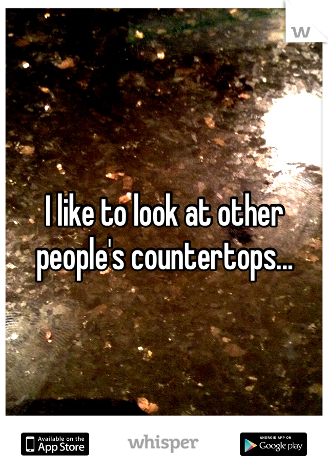 I like to look at other people's countertops...