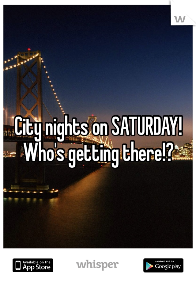 City nights on SATURDAY! Who's getting there!?