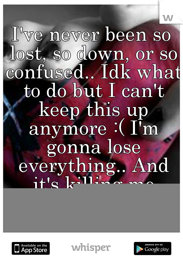 I've never been so lost, so down, or so confused.. Idk what to do but I can't keep this up anymore :( I'm gonna lose everything.. And it's killing me inside.. I was never supposed to be this person