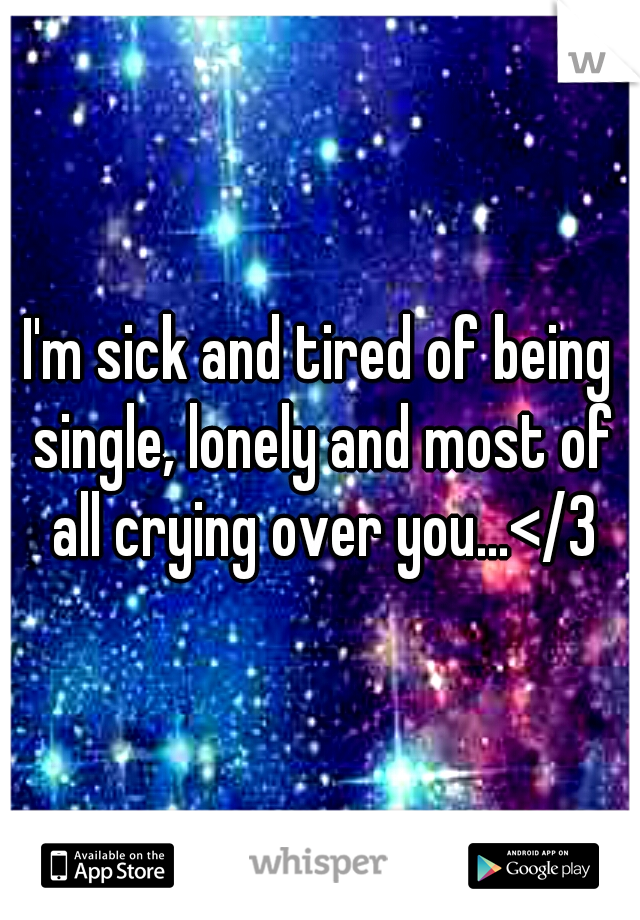 I'm sick and tired of being single, lonely and most of all crying over you...</3