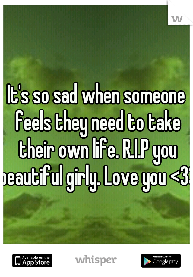 It's so sad when someone feels they need to take their own life. R.I.P you beautiful girly. Love you <33