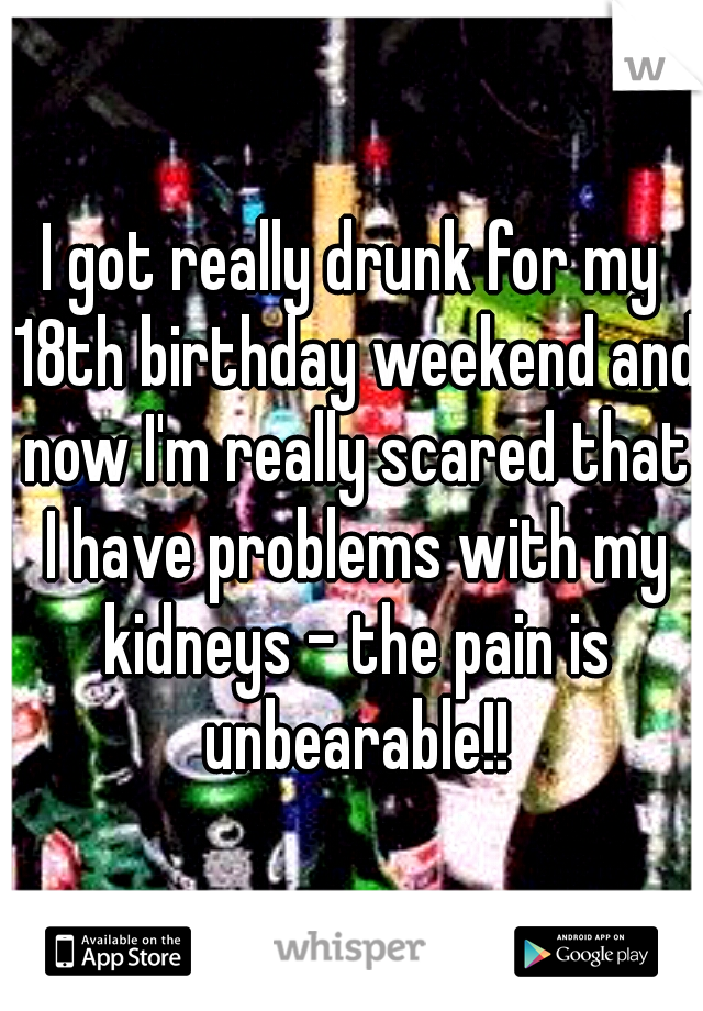 I got really drunk for my 18th birthday weekend and now I'm really scared that I have problems with my kidneys - the pain is unbearable!!