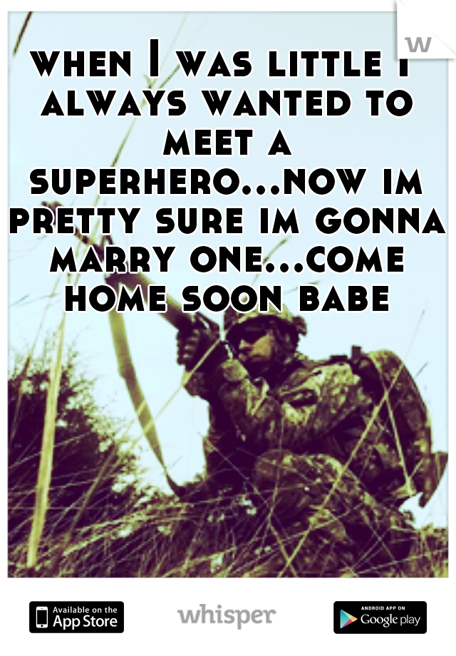 when I was little I always wanted to meet a superhero...now im pretty sure im gonna marry one...come home soon babe