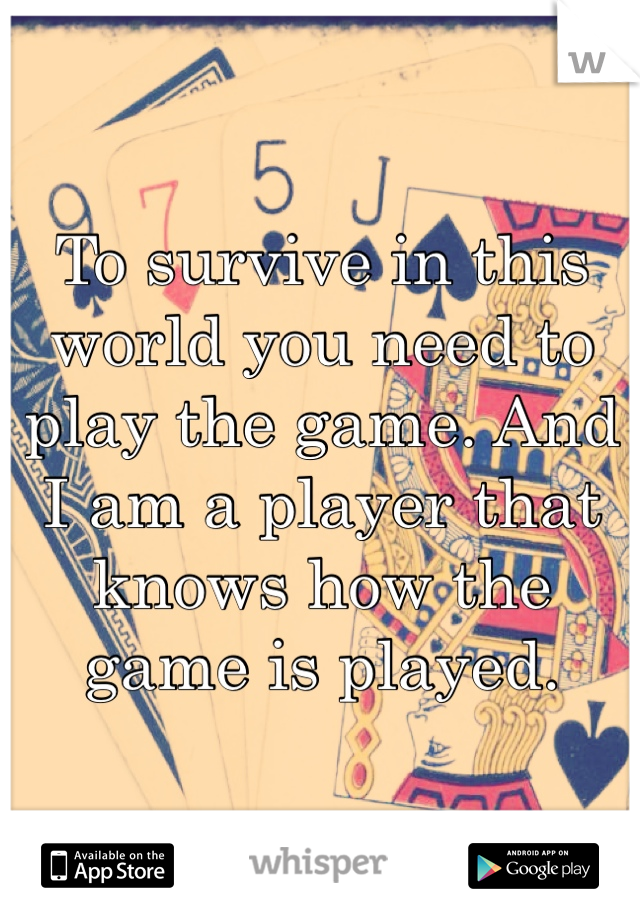 To survive in this world you need to play the game. And I am a player that knows how the game is played.