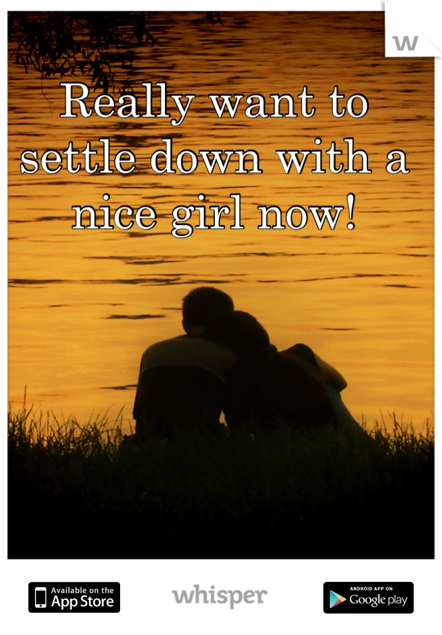 Really want to settle down with a nice girl now!