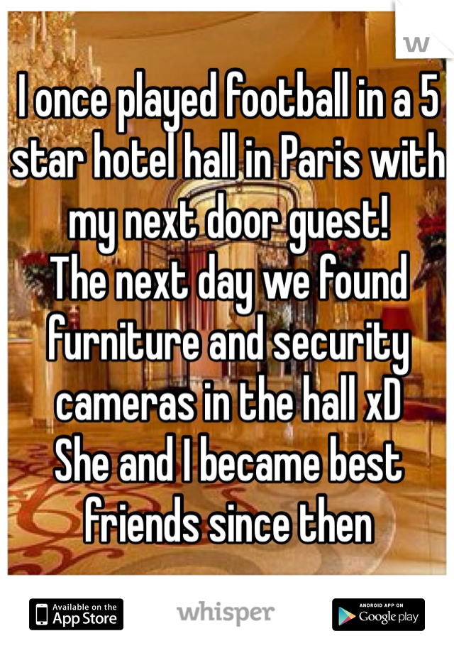 I once played football in a 5 star hotel hall in Paris with my next door guest! The next day we found furniture and security cameras in the hall xD She and I became best friends since then