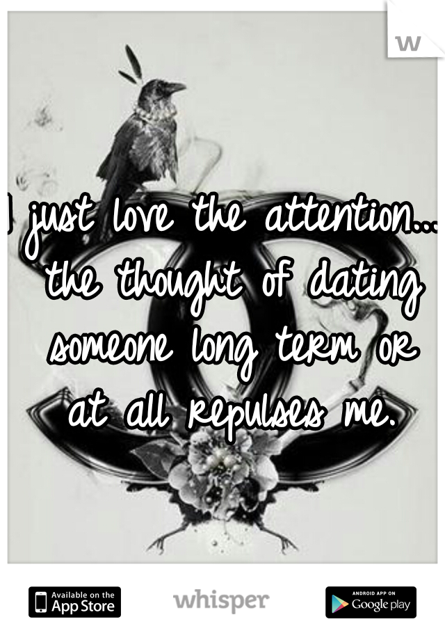 I just love the attention... the thought of dating someone long term or at all repulses me.