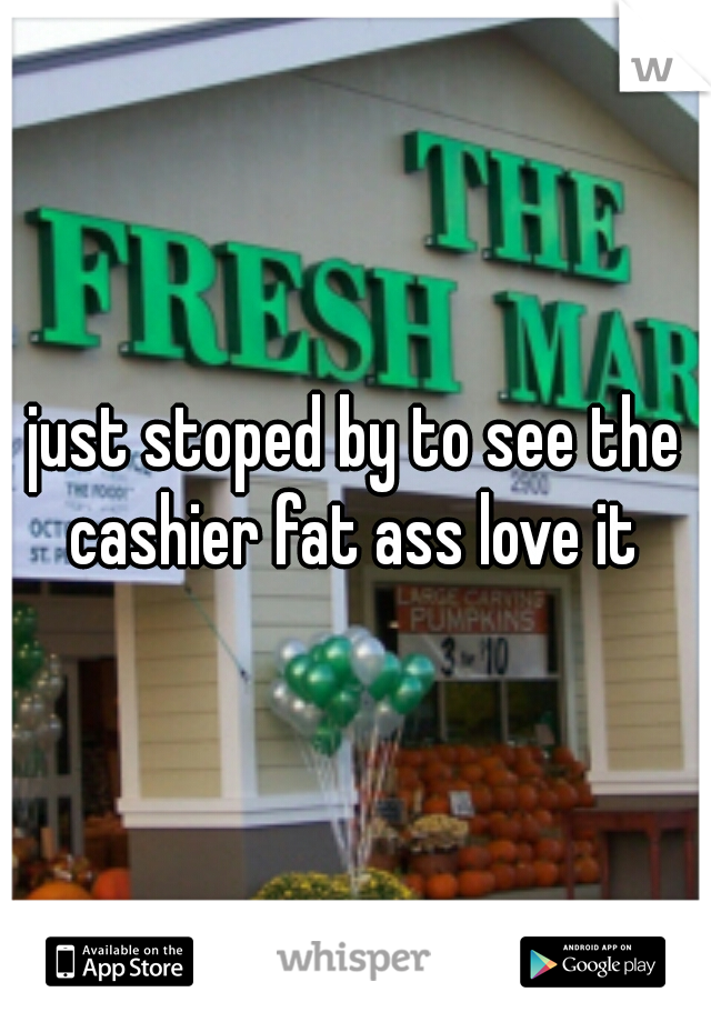just stoped by to see the cashier fat ass love it