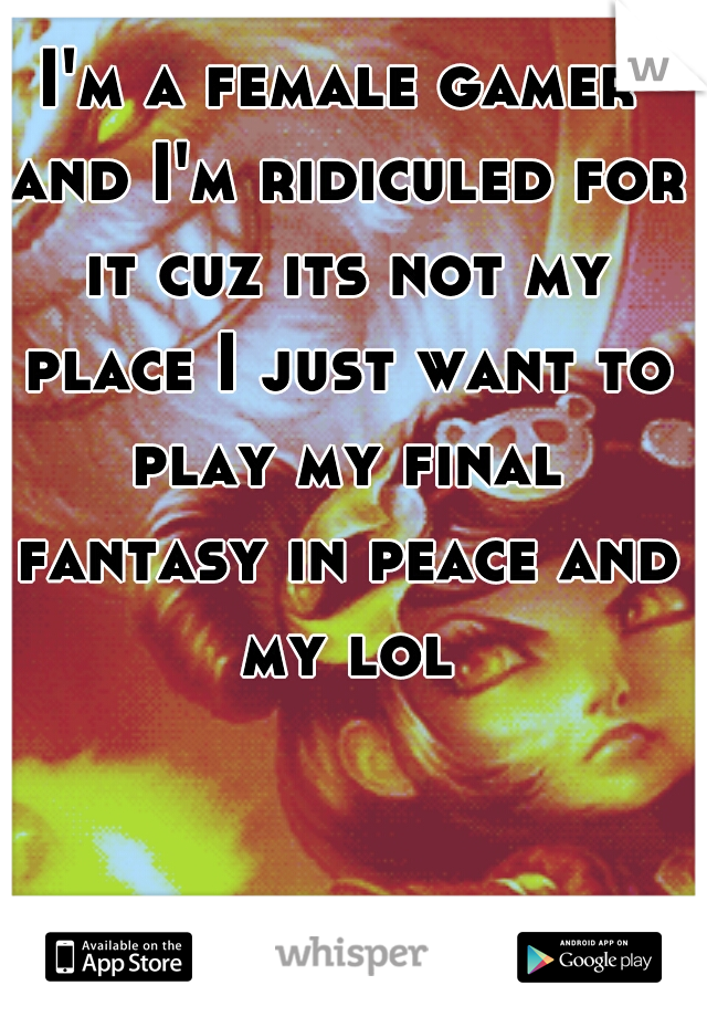 I'm a female gamer and I'm ridiculed for it cuz its not my place I just want to play my final fantasy in peace and my lol