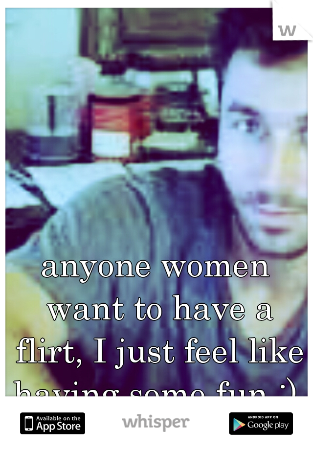anyone women want to have a flirt, I just feel like having some fun :)