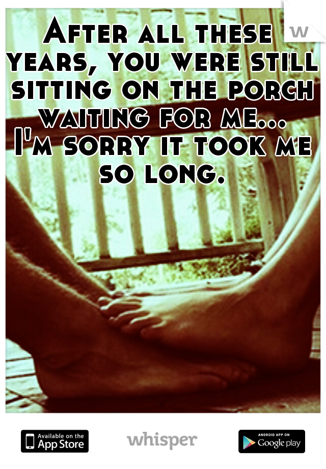 After all these years, you were still sitting on the porch waiting for me... I'm sorry it took me so long.