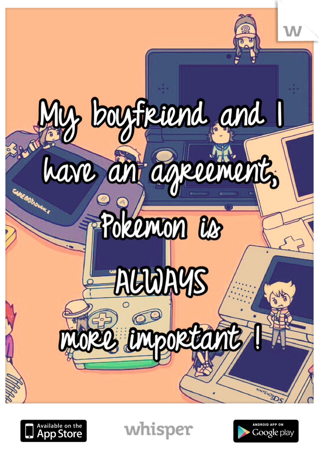 My boyfriend and I  have an agreement, Pokemon is  ALWAYS more important !