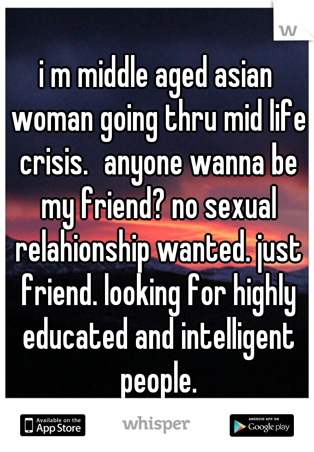 i m middle aged asian woman going thru mid life crisis. anyone wanna be my friend? no sexual relahionship wanted. just friend. looking for highly educated and intelligent people.