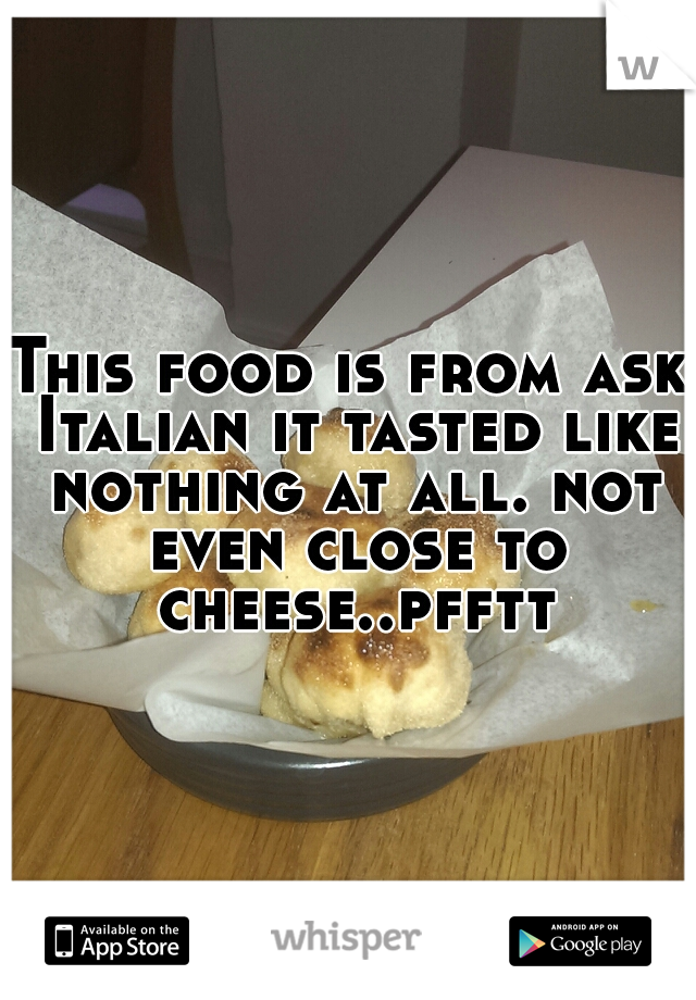 This food is from ask Italian it tasted like nothing at all. not even close to cheese..pfftt