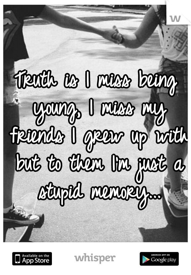 Truth is I miss being young, I miss my friends I grew up with but to them I'm just a stupid memory...