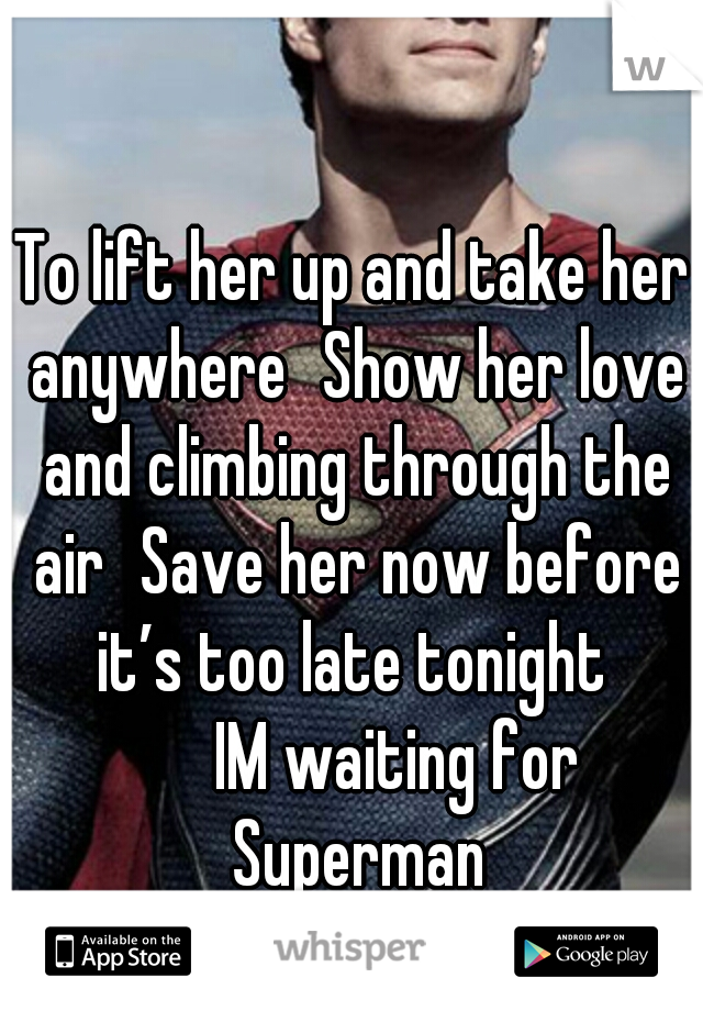 To lift her up and take her anywhere Show her love and climbing through the air Save her now before it's too late tonight     IM waiting for   Superman