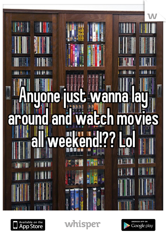 Anyone just wanna lay around and watch movies all weekend!?? Lol