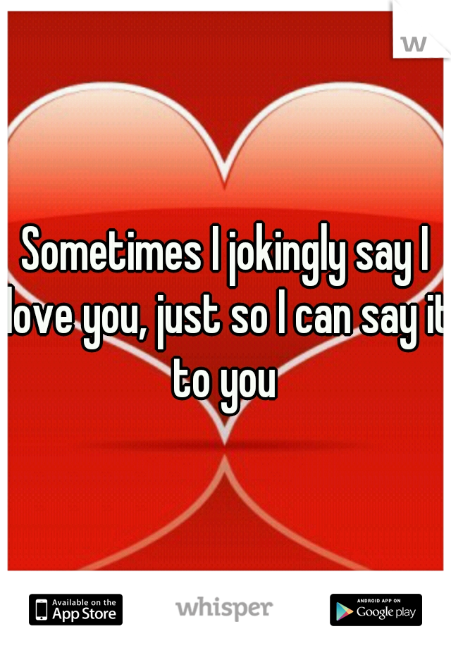 Sometimes I jokingly say I love you, just so I can say it to you