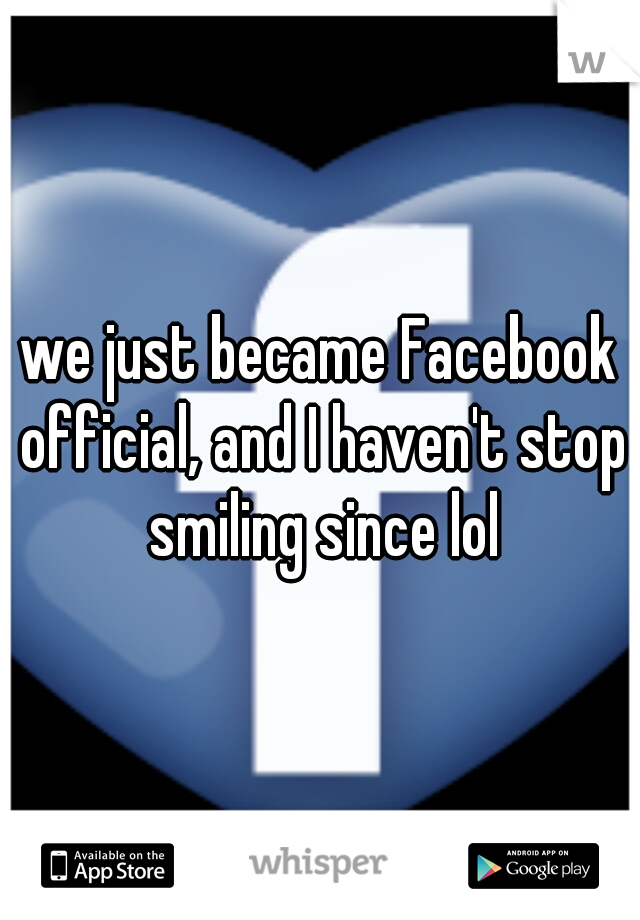 we just became Facebook official, and I haven't stop smiling since lol