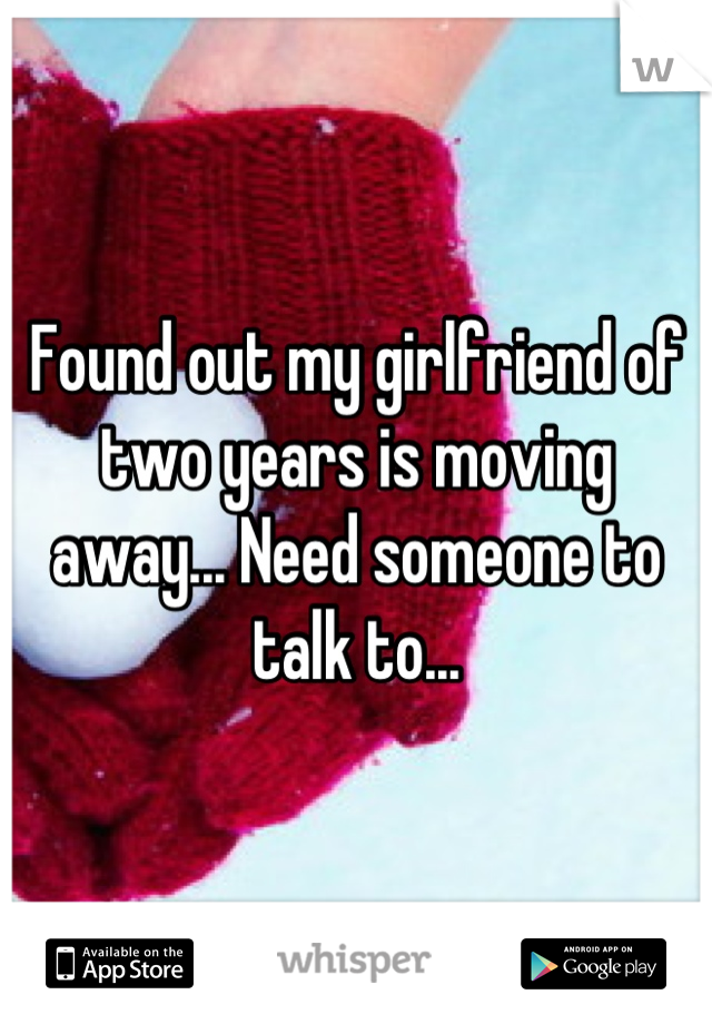 Found out my girlfriend of two years is moving away... Need someone to talk to...