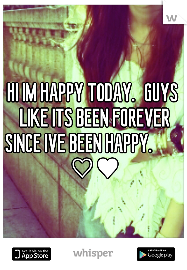 HI IM HAPPY TODAY. GUYS LIKE ITS BEEN FOREVER SINCE IVE BEEN HAPPY.        ♡♥