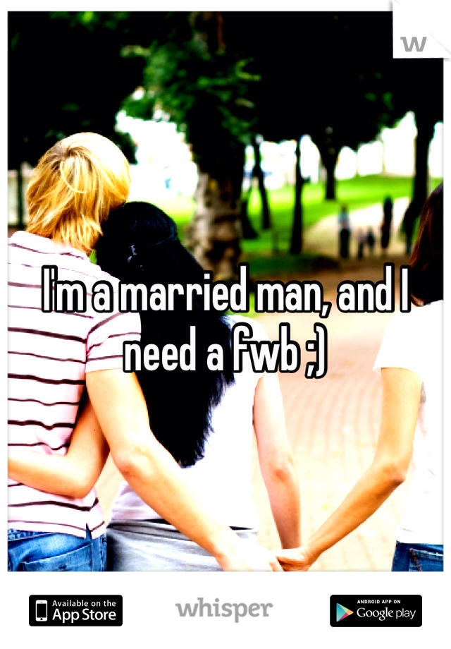 I'm a married man, and I need a fwb ;)