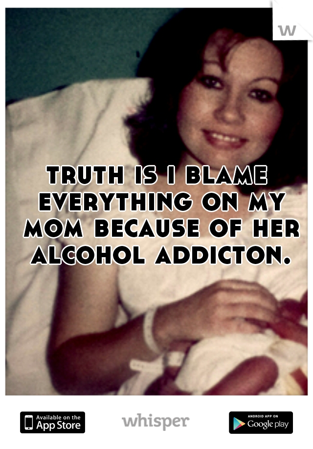 truth is i blame everything on my mom because of her alcohol addicton.