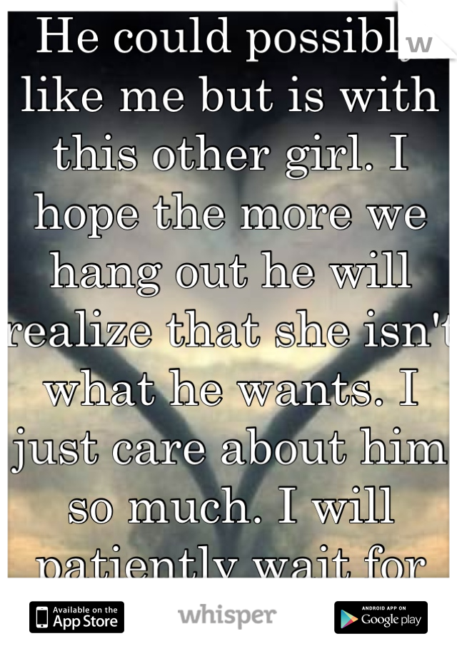 He could possibly like me but is with this other girl. I hope the more we hang out he will realize that she isn't what he wants. I just care about him so much. I will patiently wait for him. Unless....