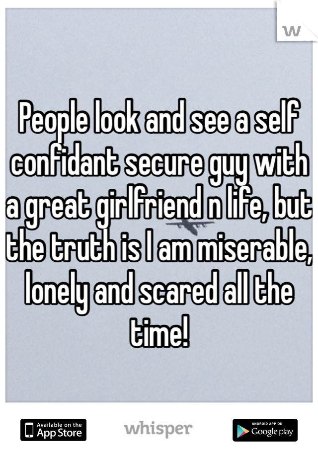 People look and see a self confidant secure guy with a great girlfriend n life, but the truth is I am miserable, lonely and scared all the time!