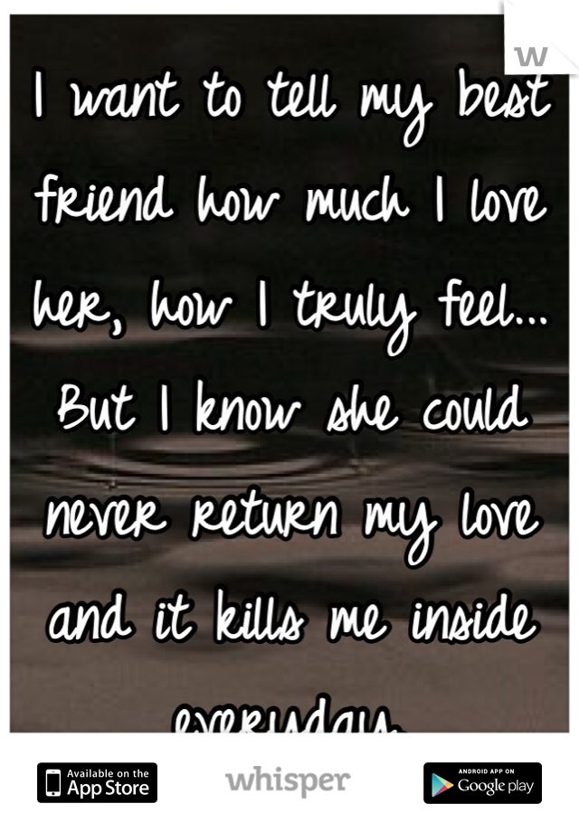 I want to tell my best friend how much I love her, how I truly feel... But I know she could never return my love and it kills me inside everyday.