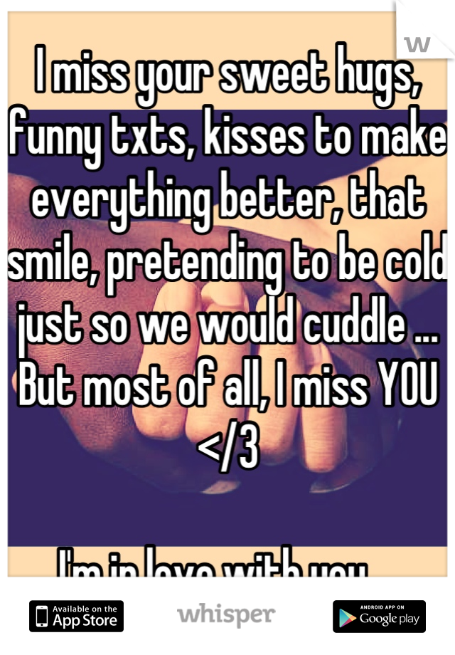 I miss your sweet hugs, funny txts, kisses to make everything better, that smile, pretending to be cold just so we would cuddle ... But most of all, I miss YOU </3  I'm in love with you....