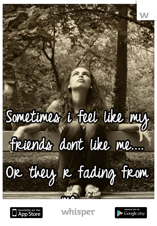 Sometimes i feel like my friends dont like me.... Or they r fading from me...