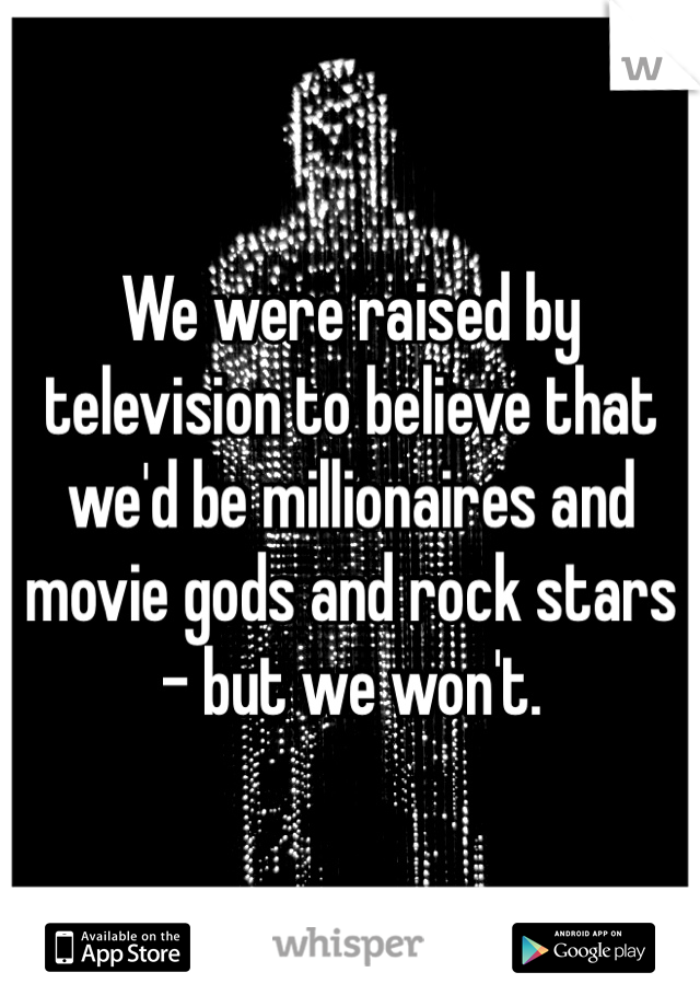 We were raised by television to believe that we'd be millionaires and movie gods and rock stars - but we won't.