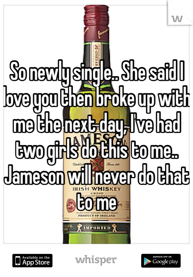 So newly single.. She said I love you then broke up with me the next day, I've had two girls do this to me.. Jameson will never do that to me