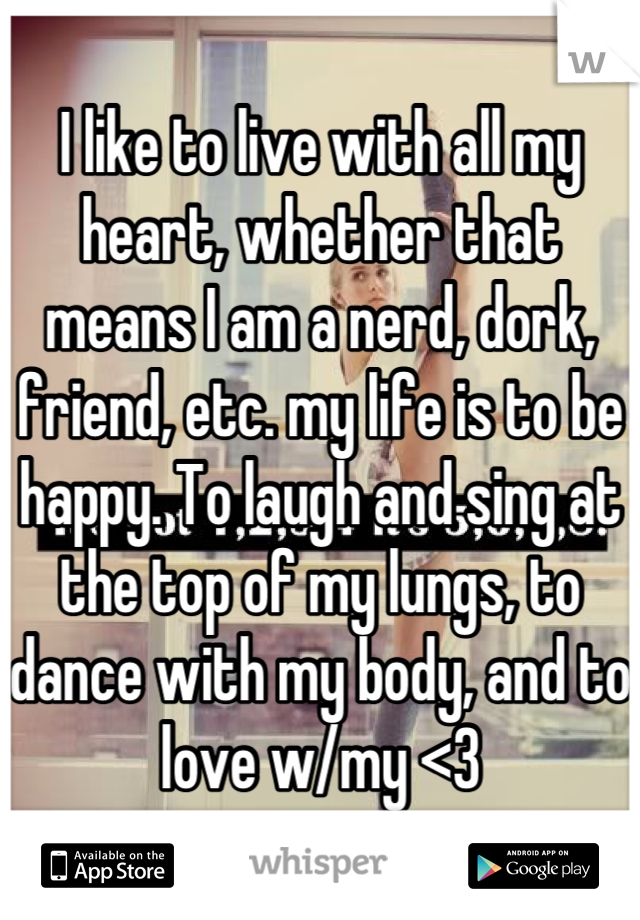 I like to live with all my heart, whether that means I am a nerd, dork, friend, etc. my life is to be happy. To laugh and sing at the top of my lungs, to dance with my body, and to love w/my <3