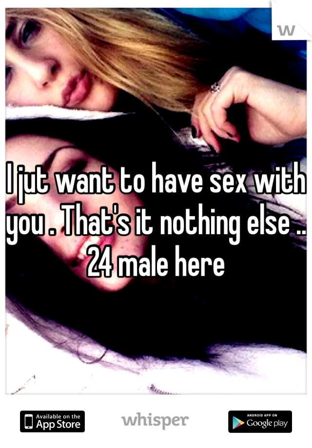 I jut want to have sex with you . That's it nothing else .. 24 male here