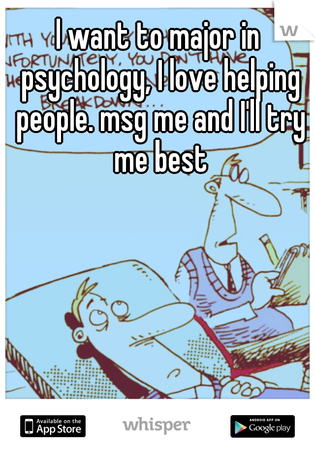 I want to major in psychology, I love helping people. msg me and I'll try me best