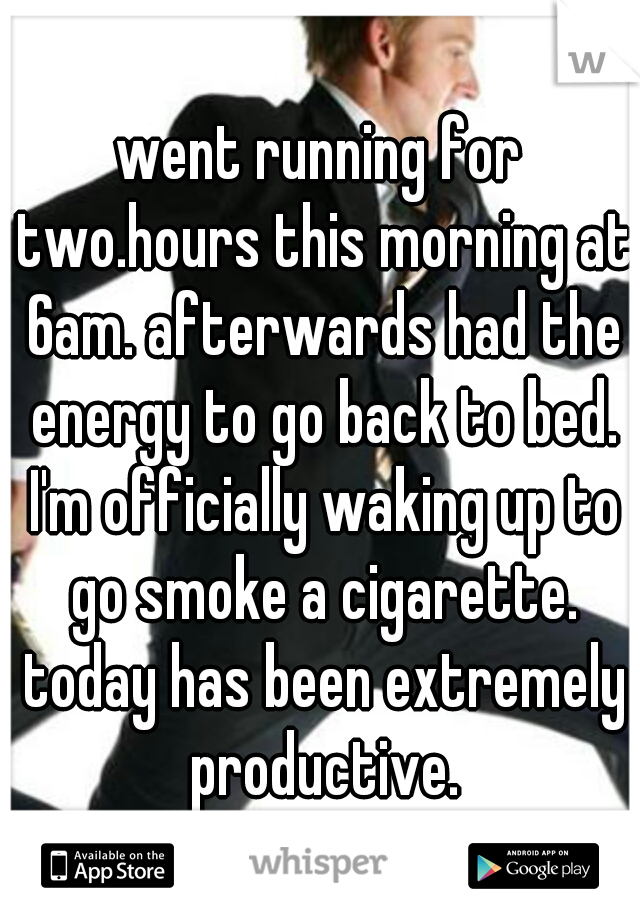 went running for two.hours this morning at 6am. afterwards had the energy to go back to bed. I'm officially waking up to go smoke a cigarette. today has been extremely productive.
