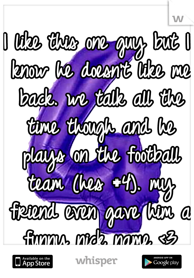 I like this one guy but I know he doesn't like me back. we talk all the time though and he plays on the football team (hes #4). my friend even gave him a funny nick name <3
