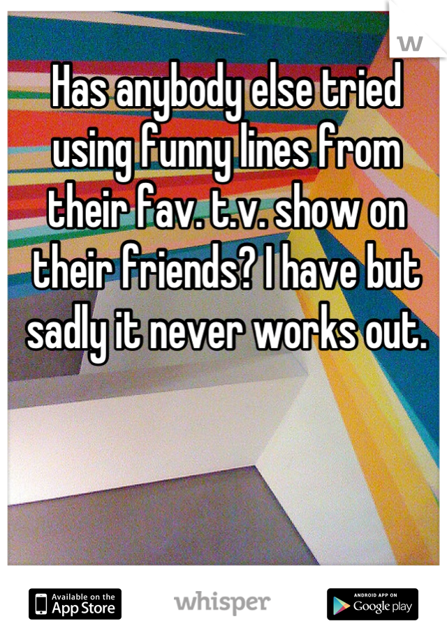 Has anybody else tried using funny lines from their fav. t.v. show on their friends? I have but sadly it never works out.