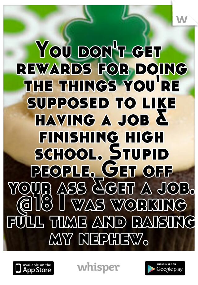You don't get rewards for doing the things you're supposed to like having a job & finishing high school. Stupid people. Get off your ass &get a job. @18 I was working full time and raising my nephew.
