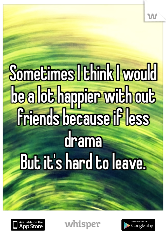 Sometimes I think I would be a lot happier with out friends because if less drama  But it's hard to leave.