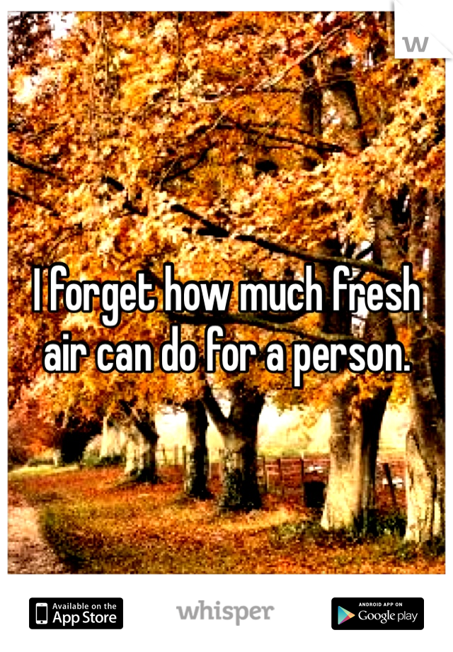 I forget how much fresh air can do for a person.