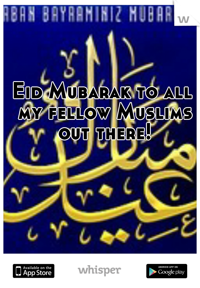 Eid Mubarak to all my fellow Muslims out there!