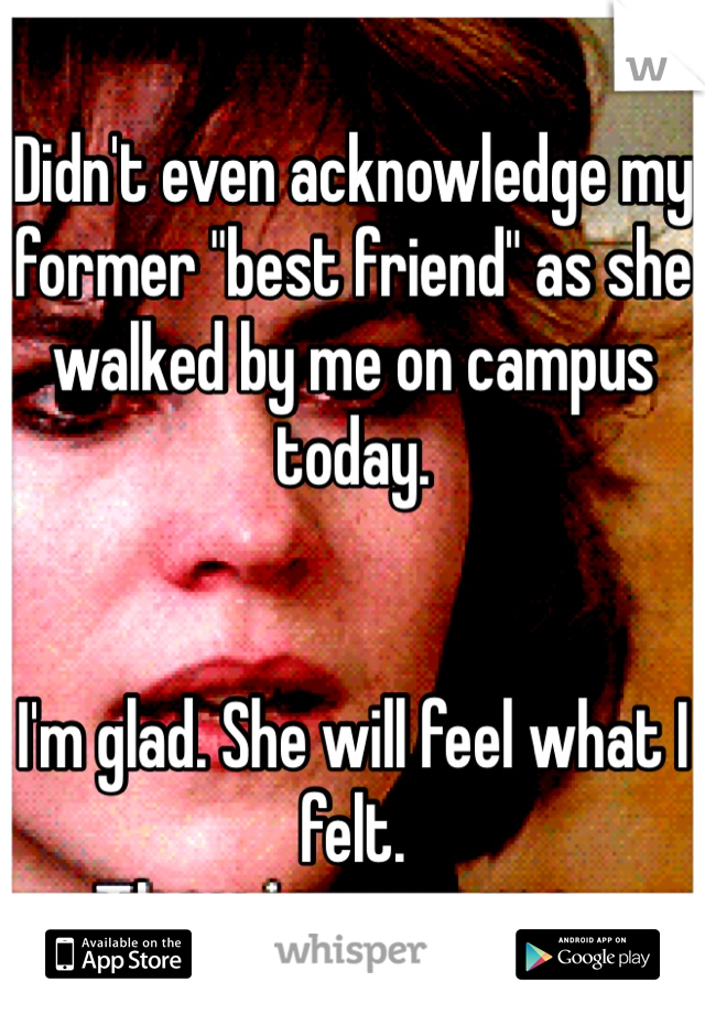 """Didn't even acknowledge my former """"best friend"""" as she walked by me on campus today.   I'm glad. She will feel what I felt."""