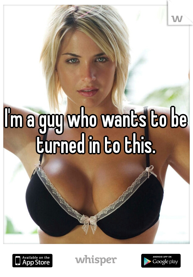 I'm a guy who wants to be turned in to this.