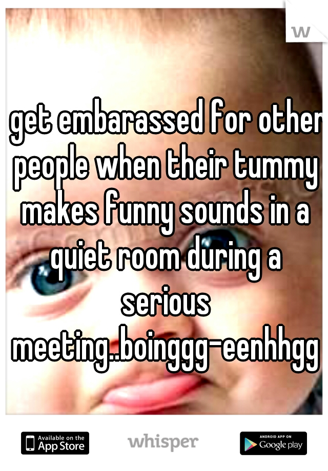 i get embarassed for other people when their tummy makes funny sounds in a quiet room during a serious meeting..boinggg-eenhhgg